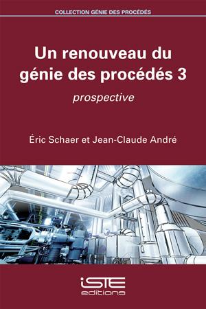 Livre Un renouveau du génie des procédés 3 - Éric Schaer et Jean-Claude André